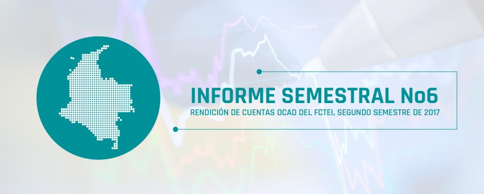Informe semestral No 6 Segundo Semestre de 2017 Rendición de cuentas OCAD del FCTEI